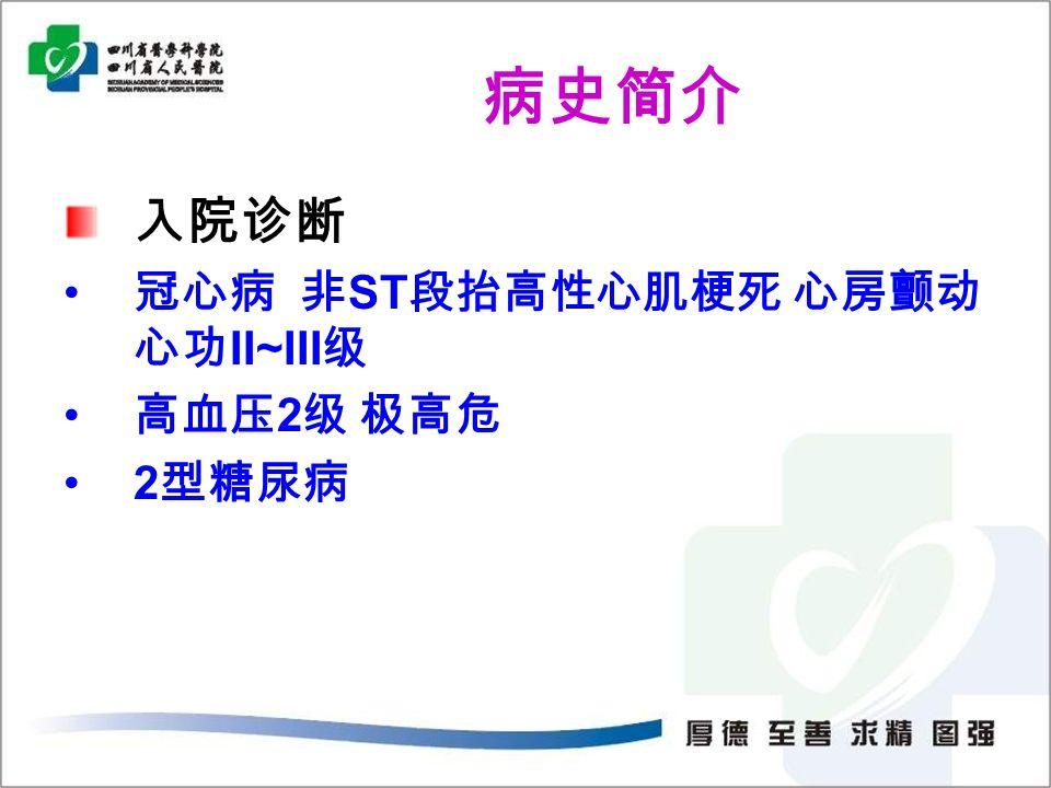 病史简介 入院诊断 冠心病 非 ST 段抬高性心肌梗死 心房颤动 心功 II~III 级 高血压 2 级 极高危 2 型糖尿病