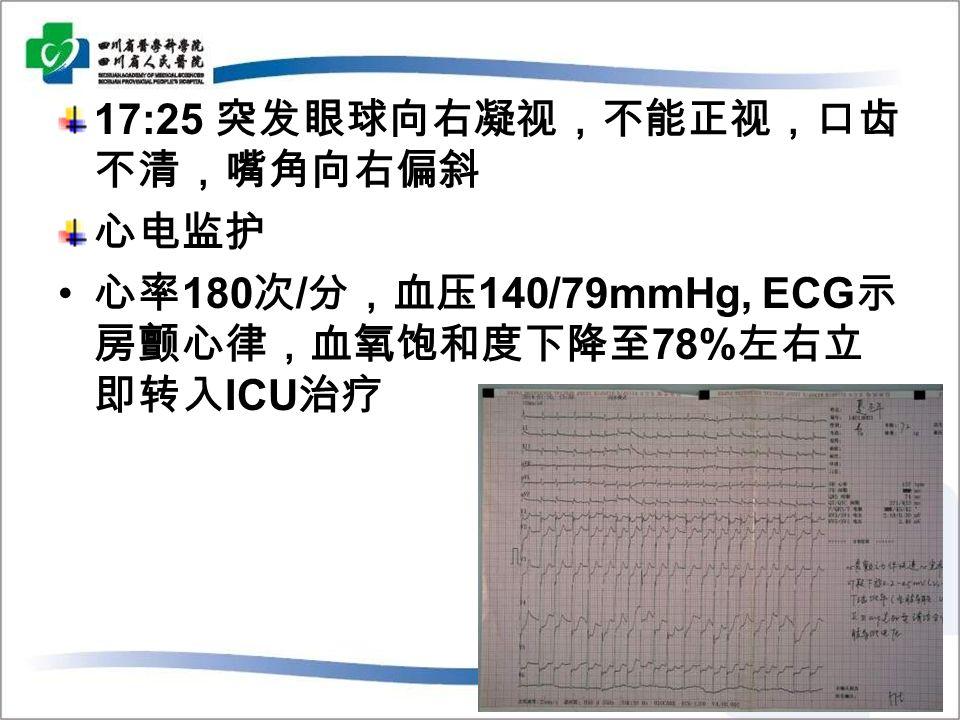 17:25 突发眼球向右凝视,不能正视,口齿 不清,嘴角向右偏斜 心电监护 心率 180 次 / 分,血压 140/79mmHg, ECG 示 房颤心律,血氧饱和度下降至 78% 左右立 即转入 ICU 治疗