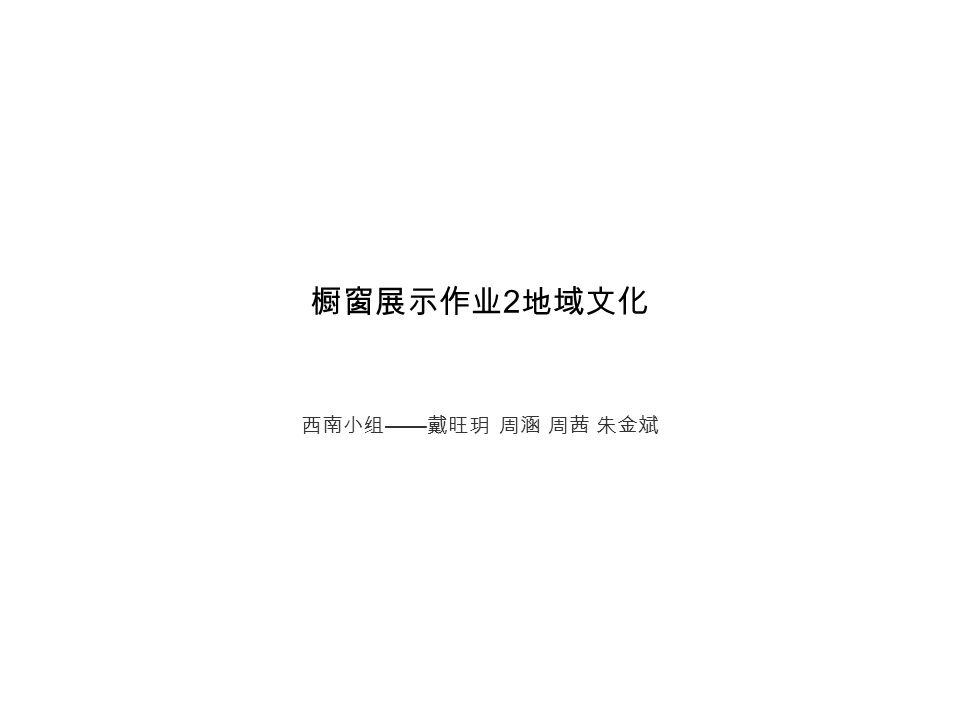 橱窗展示作业 2 地域文化 西南小组 —— 戴旺玥 周涵 周茜 朱金斌