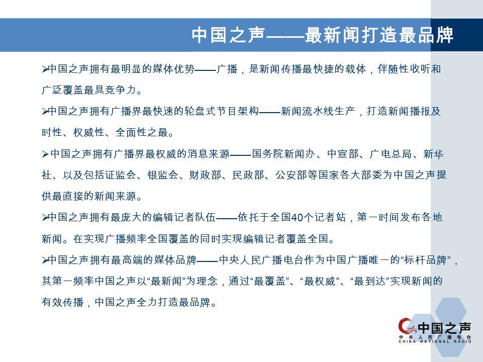 中国之声 —— 最新闻打造最品牌  中国之声拥有最明显的媒体优势 —— 广播,是新闻传播最快捷的载体,伴随性收听和 广泛覆盖最具竞争力。  中国之声拥有广播界最快速的轮盘式节目架构 —— 新闻流水线生产,打造新闻播报及 时性、权威性、全面性之最。  中国之声拥有广播界最权威的消息来源 —— 国务院新闻办、中宣部、广电总局、新华 社、以及包括证监会、银监会、财政部、民政部、公安部等国家各大部委为中国之声提 供最直接的新闻来源。  中国之声拥有最庞大的编辑记者队伍 —— 依托于全国 40 个记者站,第一时间发布各地 新闻。在实现广播频率全国覆盖的同时实现编辑记者覆盖全国。  中国之声拥有最高端的媒体品牌 —— 中央人民广播电台作为中国广播唯一的 标杆品牌 , 其第一频率中国之声以 最新闻 为理念,通过 最覆盖 、 最权威 、 最到达 实现新闻的 有效传播,中国之声全力打造最品牌。