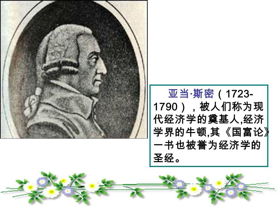 亚当 · 斯密( 1723- 1790 ),被人们称为现 代经济学的奠基人, 经济 学界的牛顿, 其《国富论》 一书也被誉为经济学的 圣经。