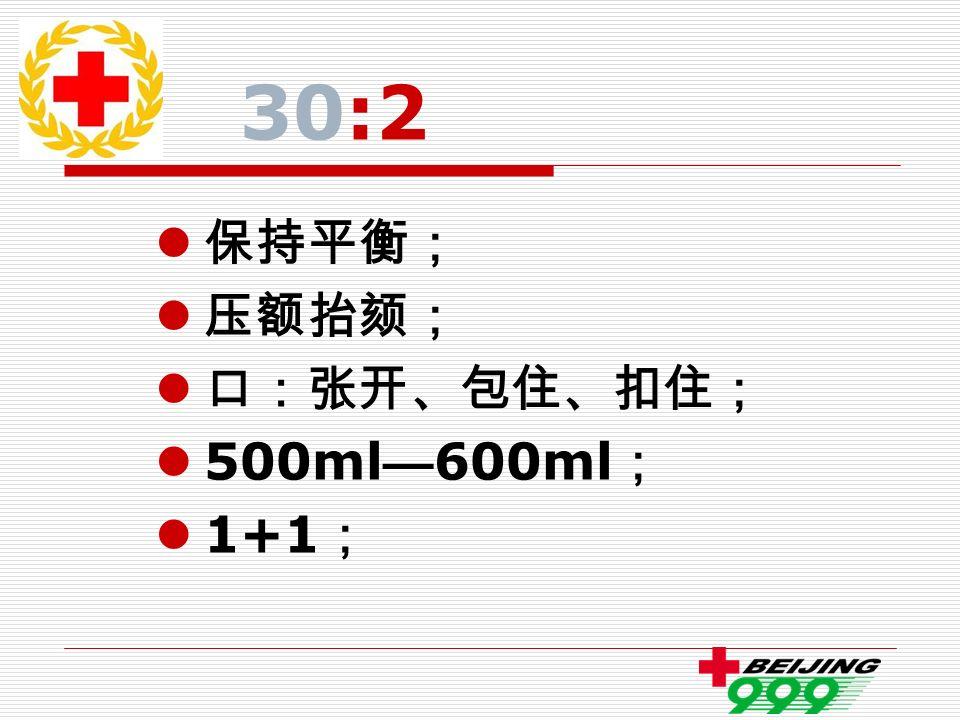 30:2 保持平衡; 压额抬颏; 口:张开、包住、扣住; 500ml — 600ml ; 1+1 ;
