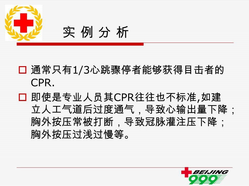 实 例 分 析  通常只有 1/3 心跳骤停者能够获得目击者的 CPR.