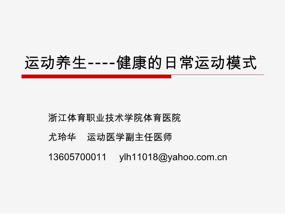 运动养生 ---- 健康的日常运动模式 浙江体育职业技术学院体育医院 尤玲华 运动医学副主任医师 13605700011 ylh11018@yahoo.com.cn