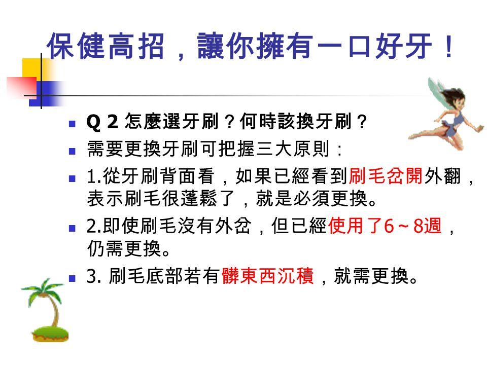保健高招,讓你擁有一口好牙! Q 2 怎麼選牙刷?何時該換牙刷? 需要更換牙刷可把握三大原則: 1.