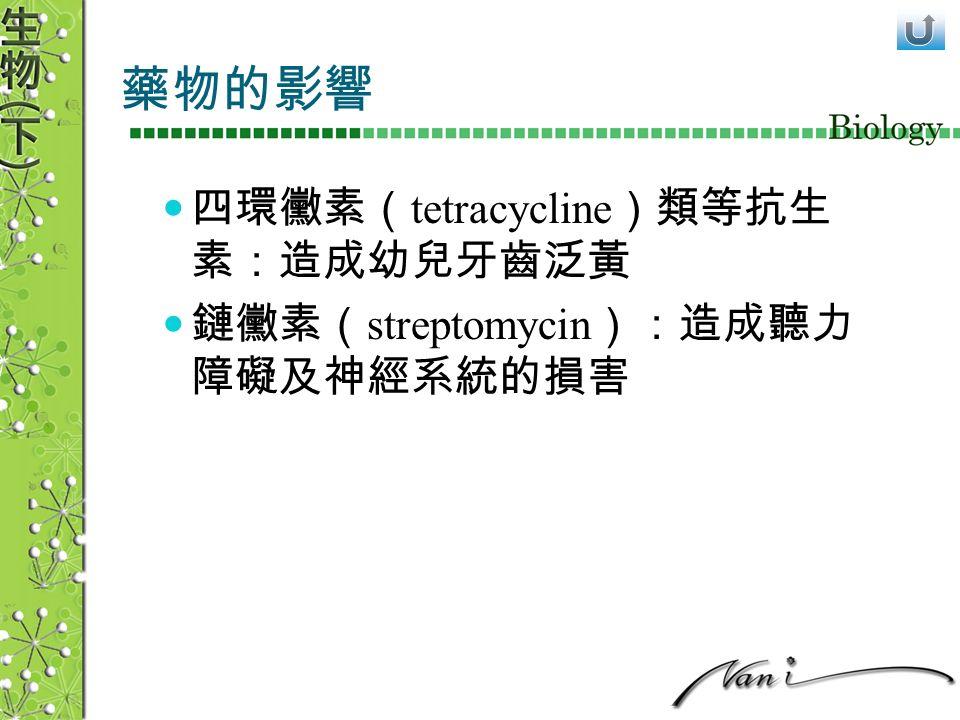 藥物的影響 四環黴素( tetracycline )類等抗生 素:造成幼兒牙齒泛黃 鏈黴素( streptomycin ):造成聽力 障礙及神經系統的損害
