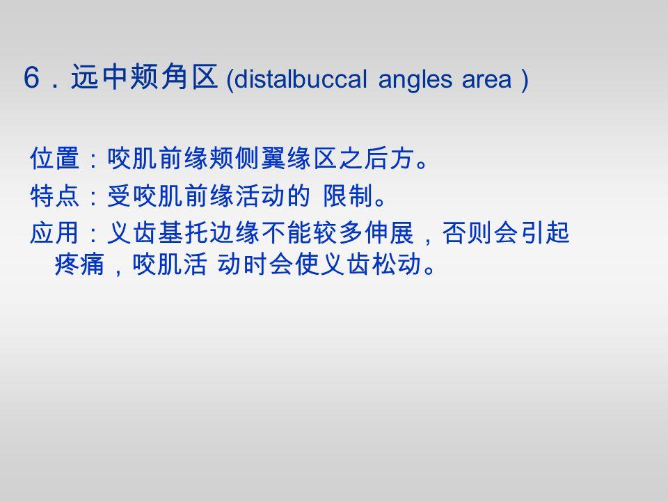 位置:咬肌前缘颊侧翼缘区之后方。 特点:受咬肌前缘活动的 限制。 应用:义齿基托边缘不能较多伸展,否则会引起 疼痛,咬肌活 动时会使义齿松动。 6 .远中颊角区 (distalbuccal angles area )