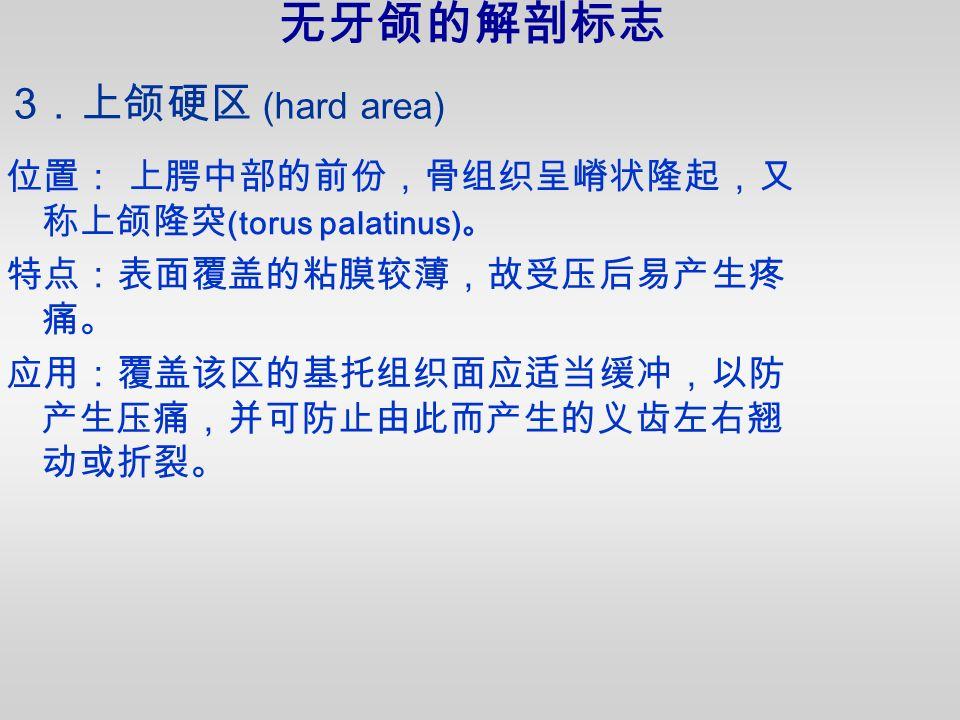 位置: 上腭中部的前份,骨组织呈嵴状隆起,又 称上颌隆突 (torus palatinus) 。 特点:表面覆盖的粘膜较薄,故受压后易产生疼 痛。 应用:覆盖该区的基托组织面应适当缓冲,以防 产生压痛,并可防止由此而产生的义齿左右翘 动或折裂。 3 .上颌硬区 (hard area) 无牙颌的解剖标志