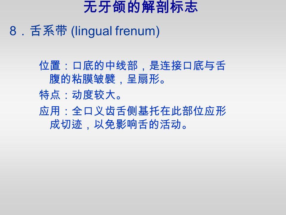 8 .舌系带 (lingual frenum) 位置:口底的中线部,是连接口底与舌 腹的粘膜皱襞,呈扇形。 特点:动度较大。 应用:全口义齿舌侧基托在此部位应形 成切迹,以免影响舌的活动。 无牙颌的解剖标志