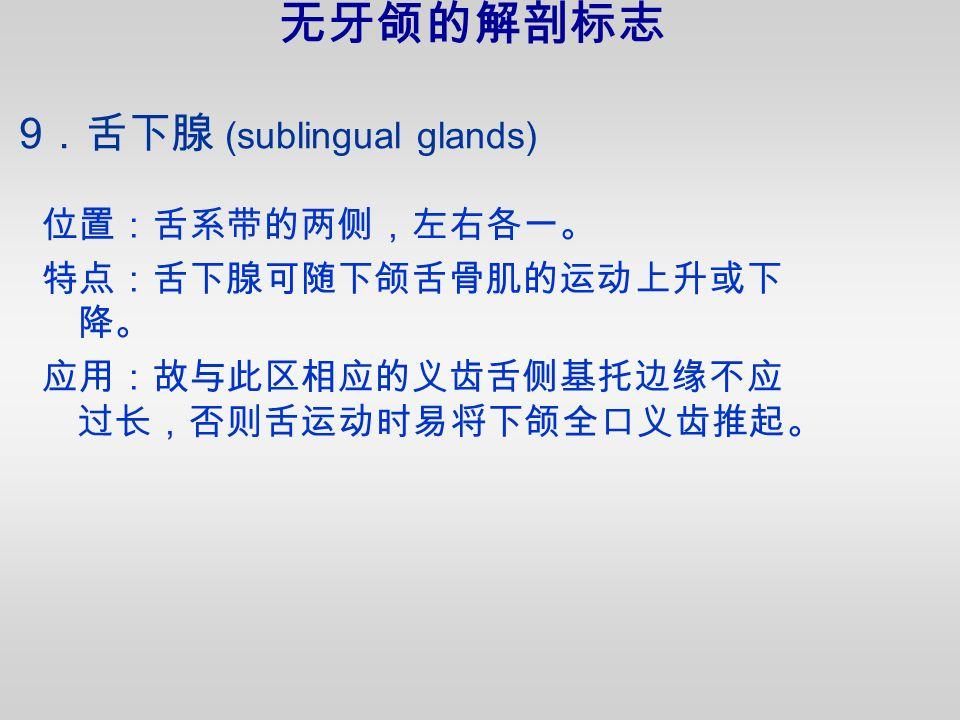9 .舌下腺 (sublingual glands) 位置:舌系带的两侧,左右各一。 特点:舌下腺可随下颌舌骨肌的运动上升或下 降。 应用:故与此区相应的义齿舌侧基托边缘不应 过长,否则舌运动时易将下颌全口义齿推起。 无牙颌的解剖标志