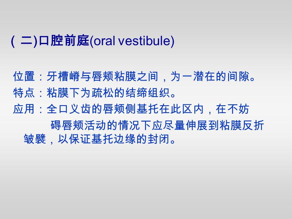 位置:牙槽嵴与唇颊粘膜之间,为一潜在的间隙。 特点:粘膜下为疏松的结缔组织。 应用:全口义齿的唇颊侧基托在此区内,在不妨 碍唇颊活动的情况下应尽量伸展到粘膜反折 皱襞,以保证基托边缘的封闭。 (二 ) 口腔前庭 (oral vestibule)