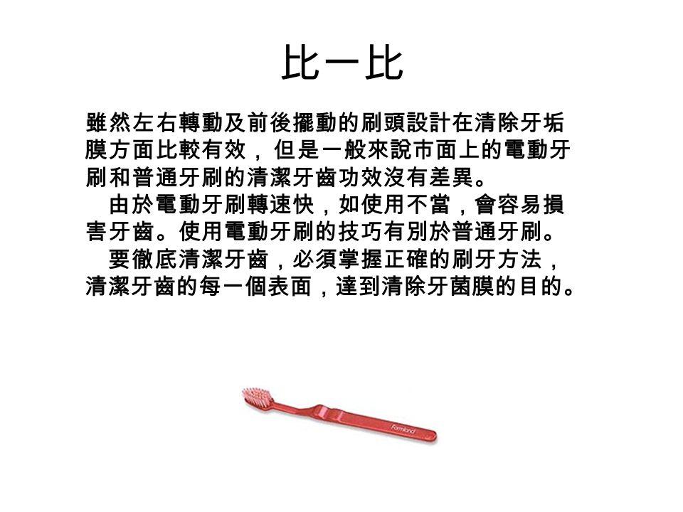 比一比 雖然左右轉動及前後擺動的刷頭設計在清除牙垢 膜方面比較有效, 但是一般來說市面上的電動牙 刷和普通牙刷的清潔牙齒功效沒有差異。 由於電動牙刷轉速快,如使用不當,會容易損 害牙齒。使用電動牙刷的技巧有別於普通牙刷。 要徹底清潔牙齒,必須掌握正確的刷牙方法, 清潔牙齒的每一個表面,達到清除牙菌膜的目的。