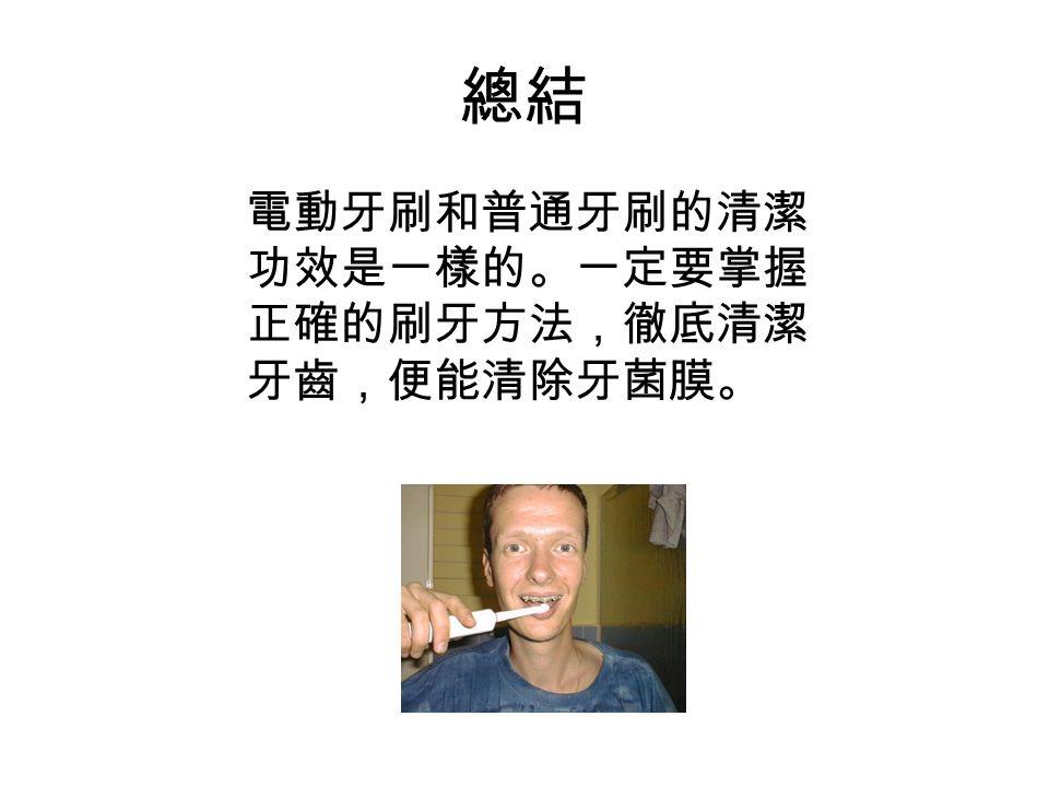 總結 電動牙刷和普通牙刷的清潔 功效是一樣的。一定要掌握 正確的刷牙方法,徹底清潔 牙齒,便能清除牙菌膜。