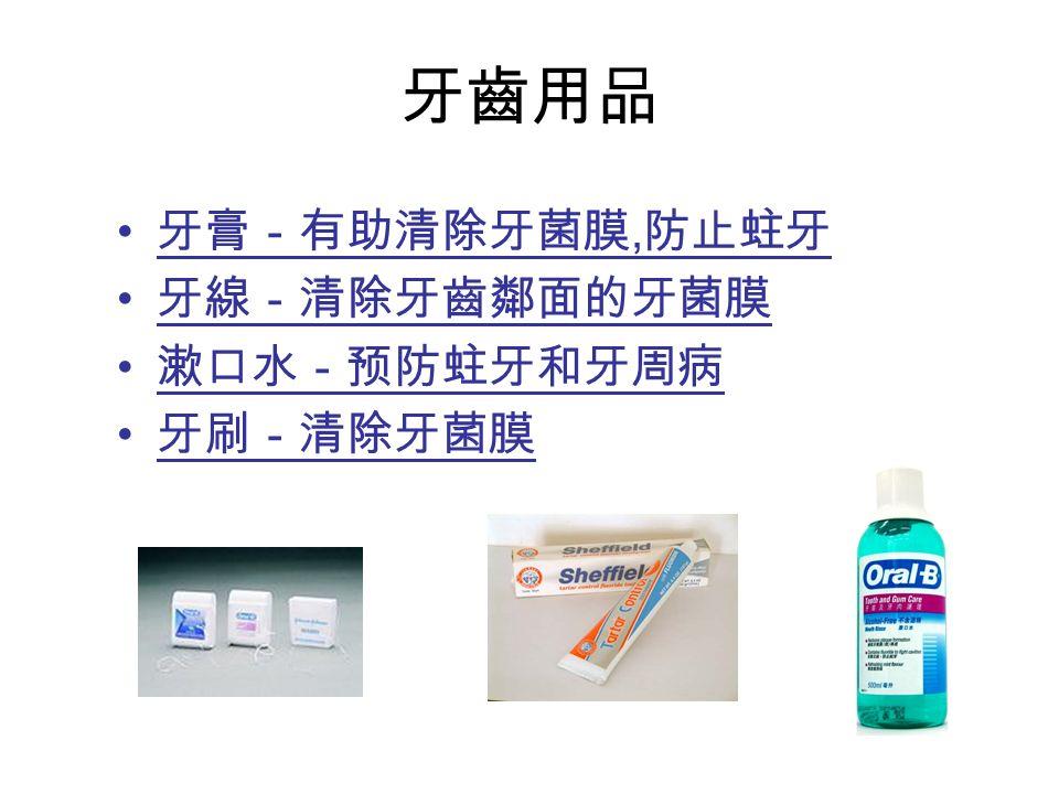 牙齒用品 牙膏-有助清除牙菌膜, 防止蛀牙 牙線-清除牙齒鄰面的牙菌膜 漱口水-预防蛀牙和牙周病 牙刷-清除牙菌膜