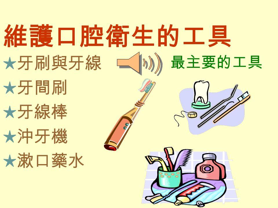 維護口腔衛生的工具 ★牙刷與牙線 ★牙間刷 ★牙線棒 ★沖牙機 ★漱口藥水 最主要的工具