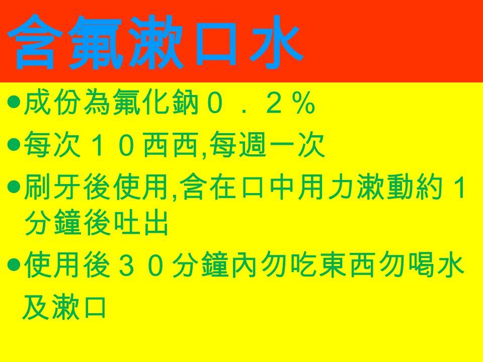 含氟漱口水 ●成份為氟化鈉0.2% ●每次10西西, 每週一次 ●刷牙後使用, 含在口中用力漱動約1 分鐘後吐出 ●使用後30分鐘內勿吃東西勿喝水 及漱口