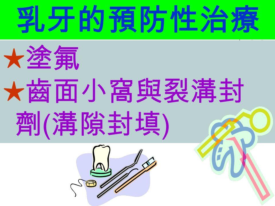 乳牙的預防性治療 ★塗氟 ★齒面小窩與裂溝封 劑 ( 溝隙封填 )