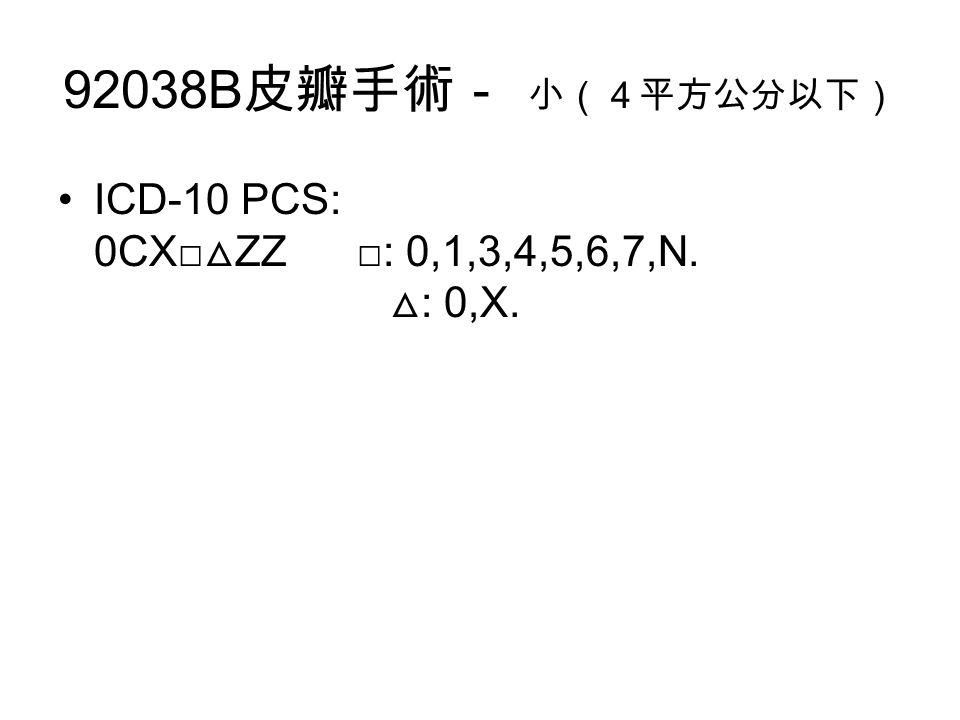 92038B 皮瓣手術- 小(4平方公分以下) ICD-10 PCS: 0CX□ △ ZZ □: 0,1,3,4,5,6,7,N. △ : 0,X.