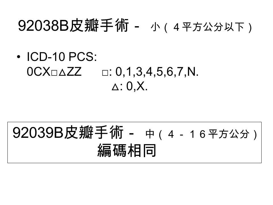 92038B 皮瓣手術- 小(4平方公分以下) ICD-10 PCS: 0CX□ △ ZZ □: 0,1,3,4,5,6,7,N.