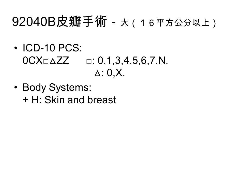 92040B 皮瓣手術- 大(16平方公分以上) ICD-10 PCS: 0CX□ △ ZZ □: 0,1,3,4,5,6,7,N.