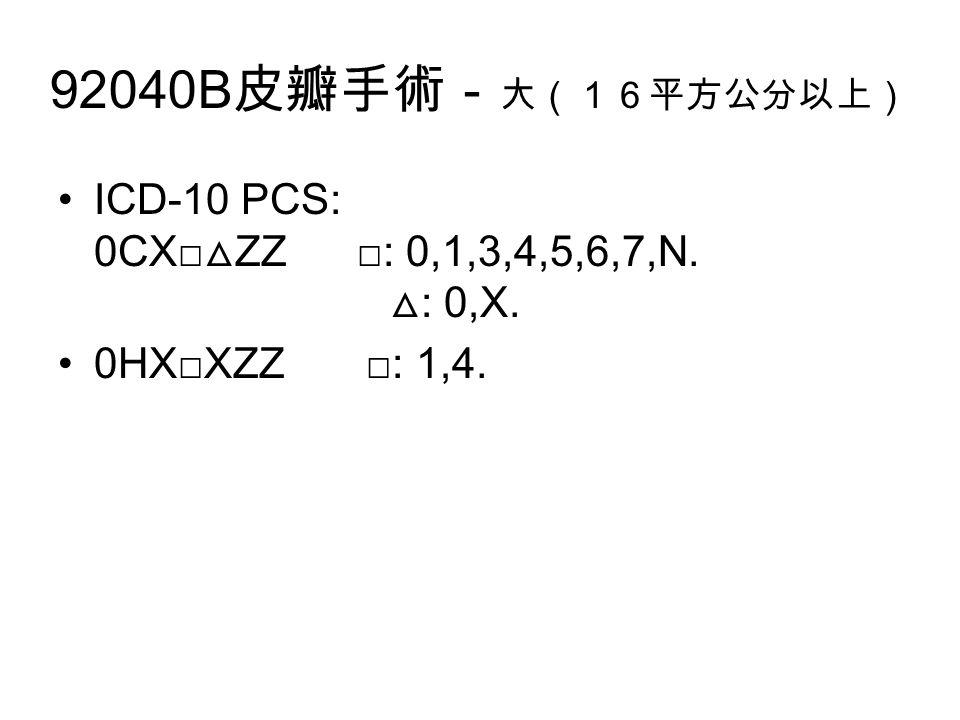 92040B 皮瓣手術- 大(16平方公分以上) ICD-10 PCS: 0CX□ △ ZZ □: 0,1,3,4,5,6,7,N. △ : 0,X. 0HX□XZZ □: 1,4.