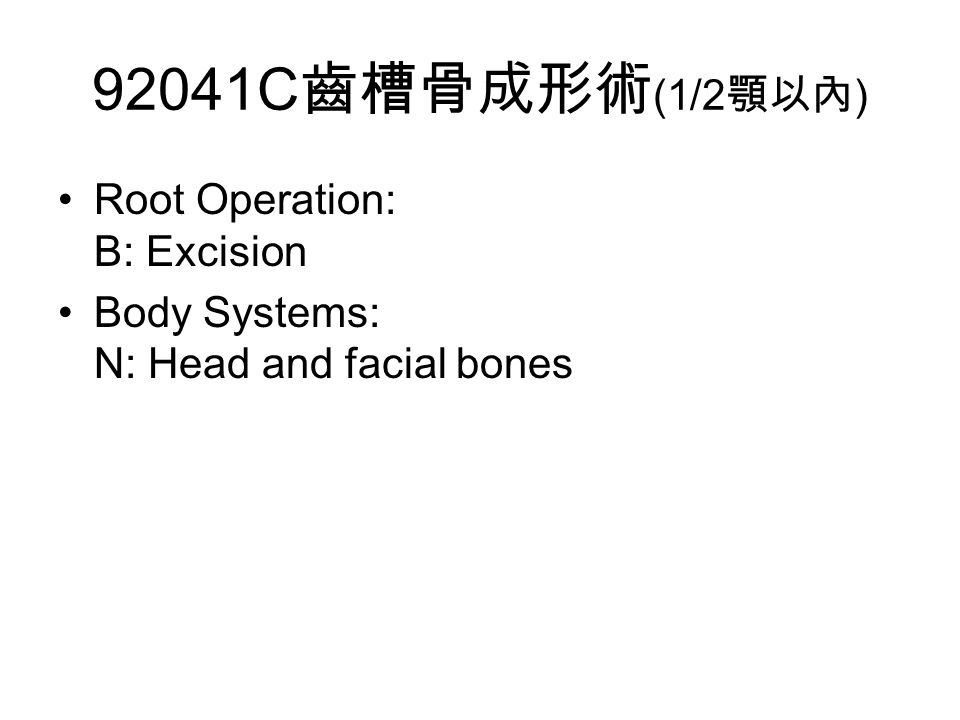 92041C 齒槽骨成形術 (1/2 顎以內 ) Root Operation: B: Excision Body Systems: N: Head and facial bones