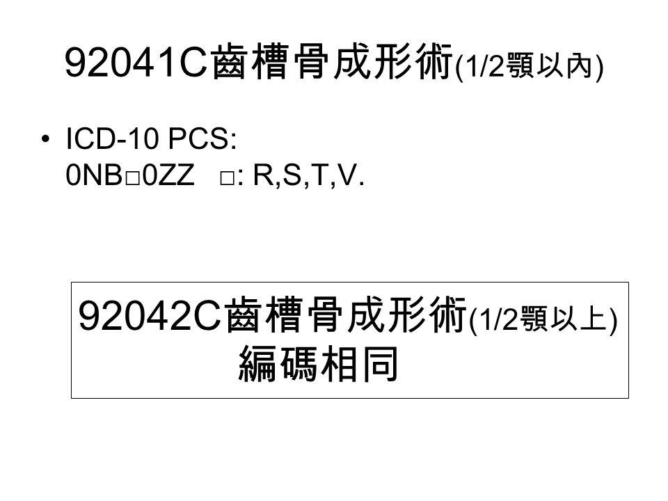 92041C 齒槽骨成形術 (1/2 顎以內 ) ICD-10 PCS: 0NB□0ZZ □: R,S,T,V. 92042C 齒槽骨成形術 (1/2 顎以上 ) 編碼相同