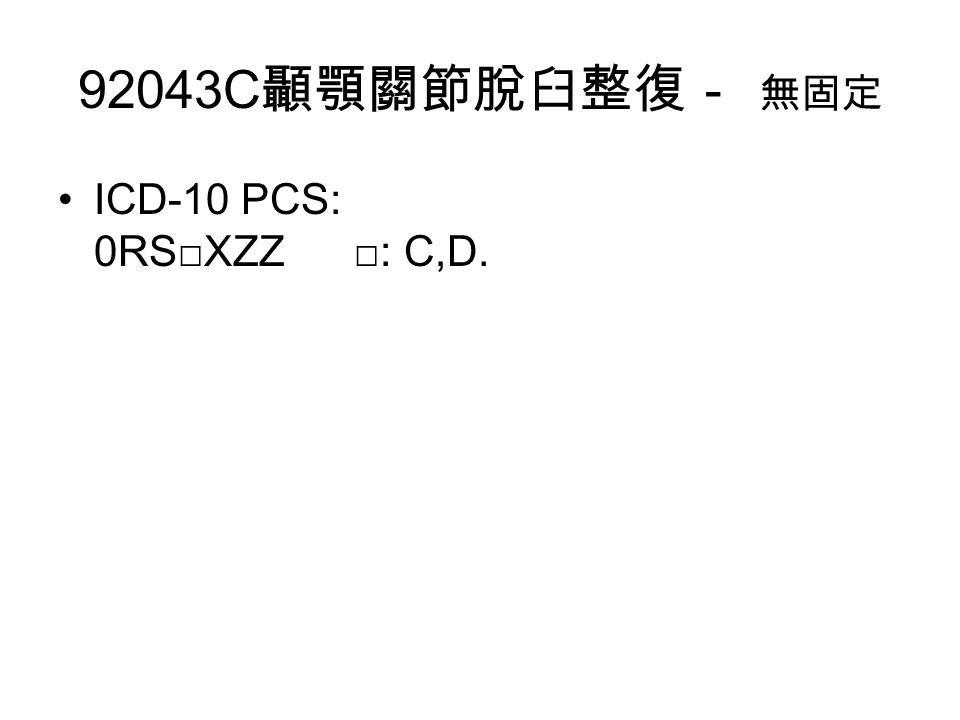 92043C 顳顎關節脫臼整復- 無固定 ICD-10 PCS: 0RS□XZZ □: C,D.