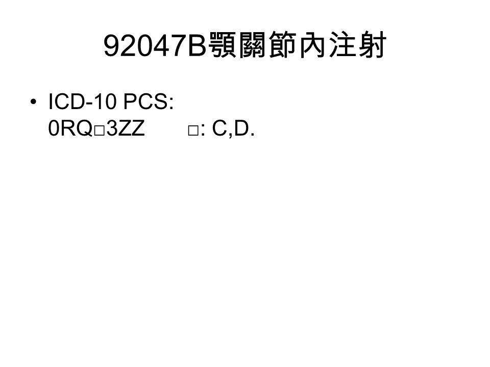 92047B 顎關節內注射 ICD-10 PCS: 0RQ□3ZZ □: C,D.