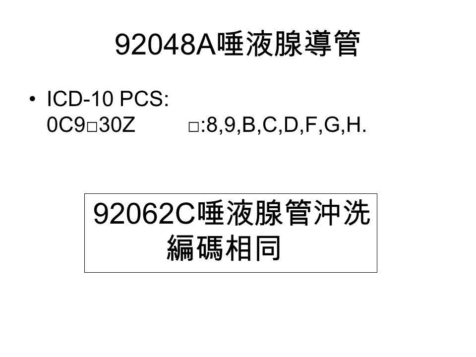 92048A 唾液腺導管 ICD-10 PCS: 0C9□30Z □:8,9,B,C,D,F,G,H. 92062C 唾液腺管沖洗 編碼相同