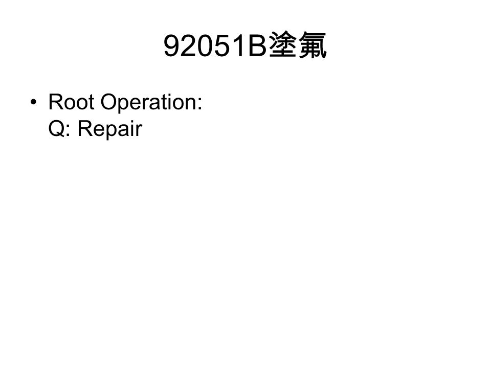 92051B 塗氟 Root Operation: Q: Repair