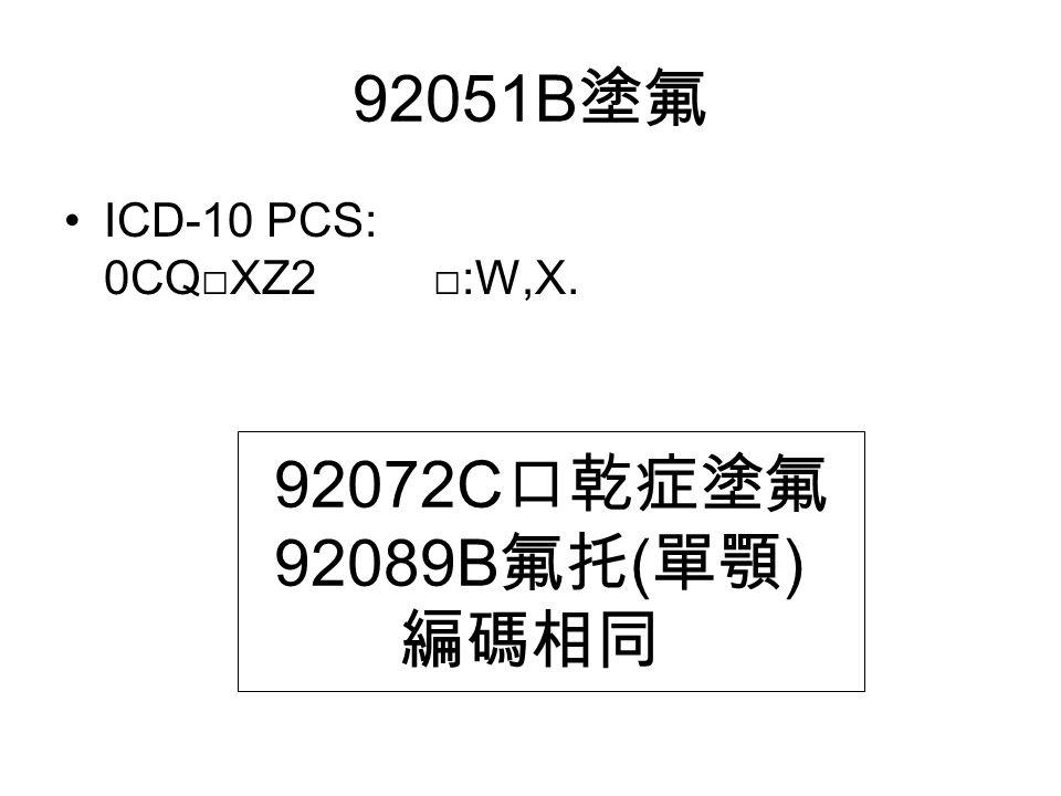 92051B 塗氟 ICD-10 PCS: 0CQ□XZ2 □:W,X. 92072C 口乾症塗氟 92089B 氟托 ( 單顎 ) 編碼相同