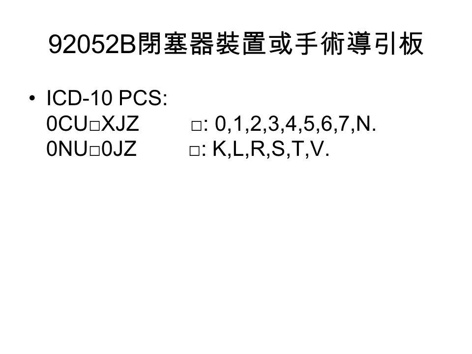 92052B 閉塞器裝置或手術導引板 ICD-10 PCS: 0CU□XJZ □: 0,1,2,3,4,5,6,7,N. 0NU□0JZ □: K,L,R,S,T,V.