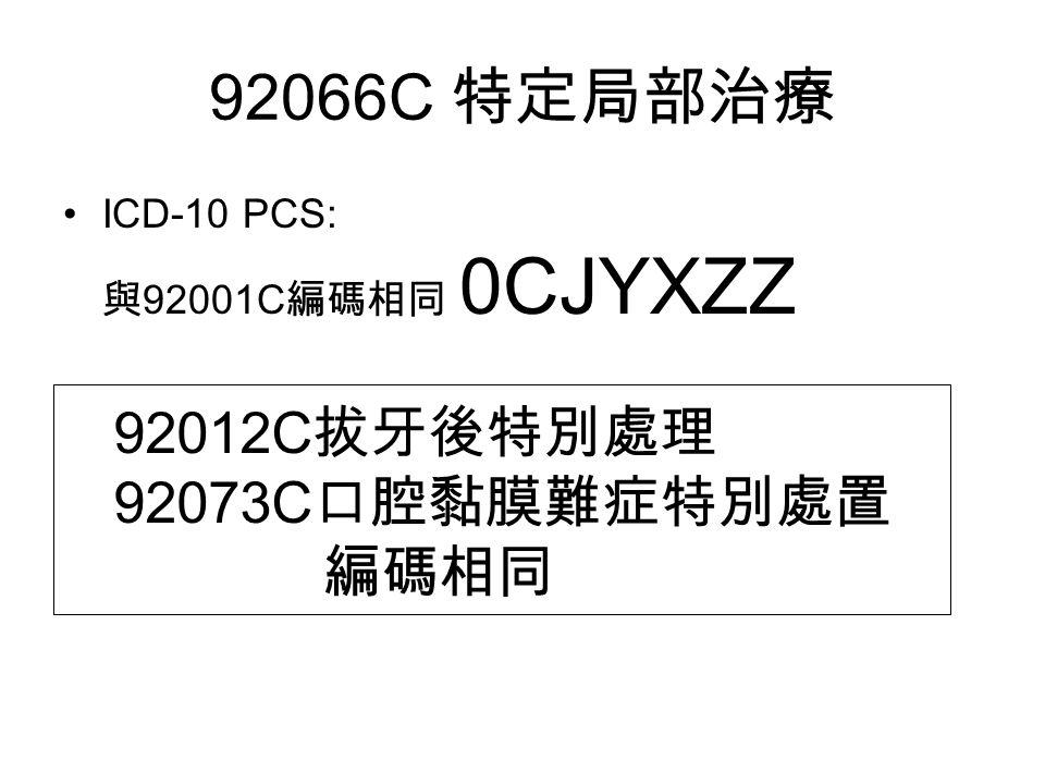 92066C 特定局部治療 ICD-10 PCS: 與 92001C 編碼相同 0CJYXZZ 92012C 拔牙後特別處理 92073C 口腔黏膜難症特別處置 編碼相同