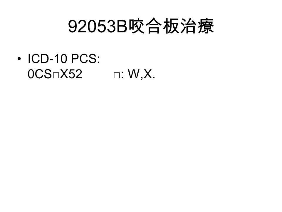 92053B 咬合板治療 ICD-10 PCS: 0CS□X52 □: W,X.