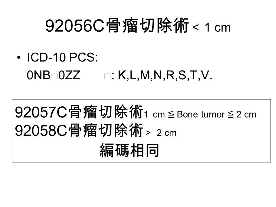 92056C 骨瘤切除術 < 1 cm ICD-10 PCS: 0NB□0ZZ □: K,L,M,N,R,S,T,V.