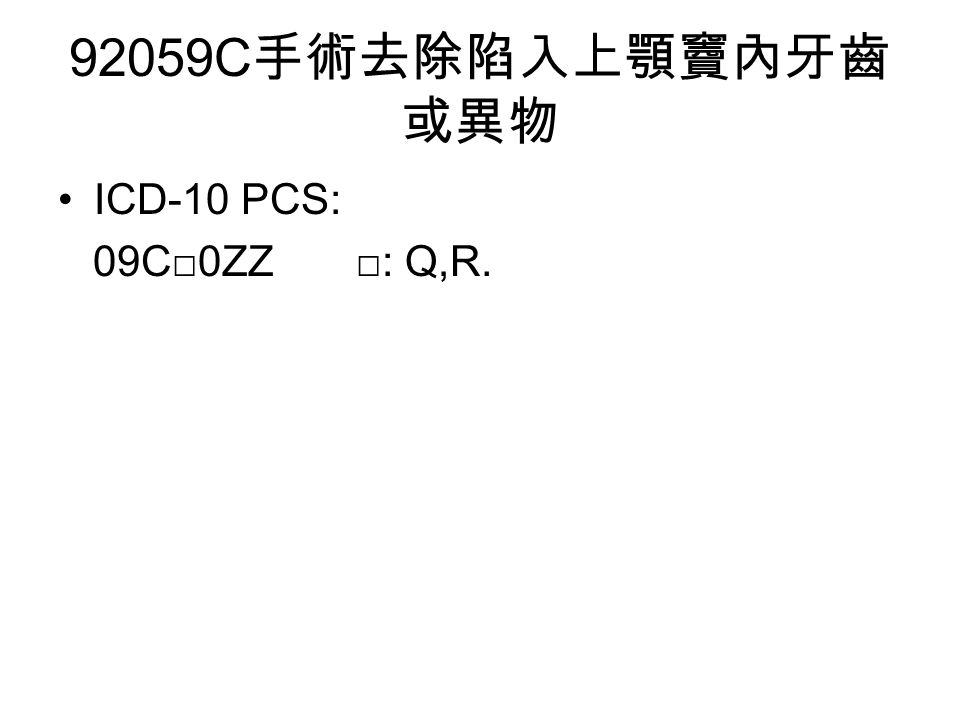 92059C 手術去除陷入上顎竇內牙齒 或異物 ICD-10 PCS: 09C□0ZZ □: Q,R.