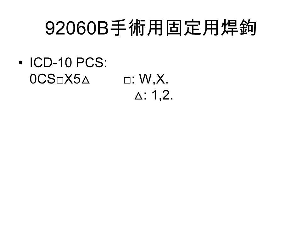92060B 手術用固定用焊鉤 ICD-10 PCS: 0CS□X5 △ □: W,X. △ : 1,2.