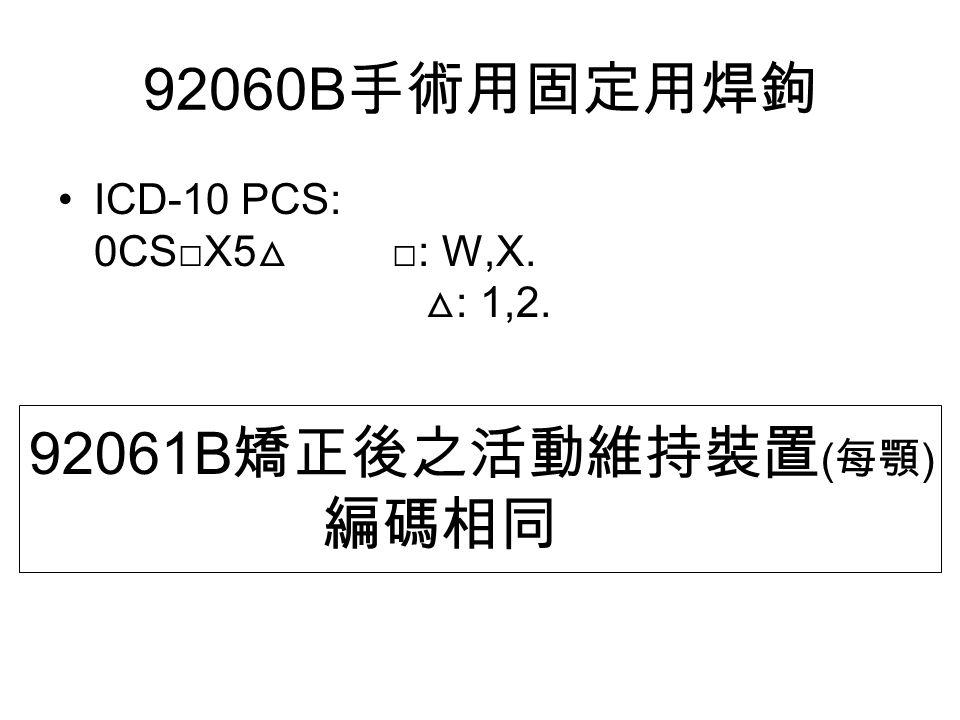 92060B 手術用固定用焊鉤 ICD-10 PCS: 0CS□X5 △ □: W,X. △ : 1,2. 92061B 矯正後之活動維持裝置 ( 每顎 ) 編碼相同
