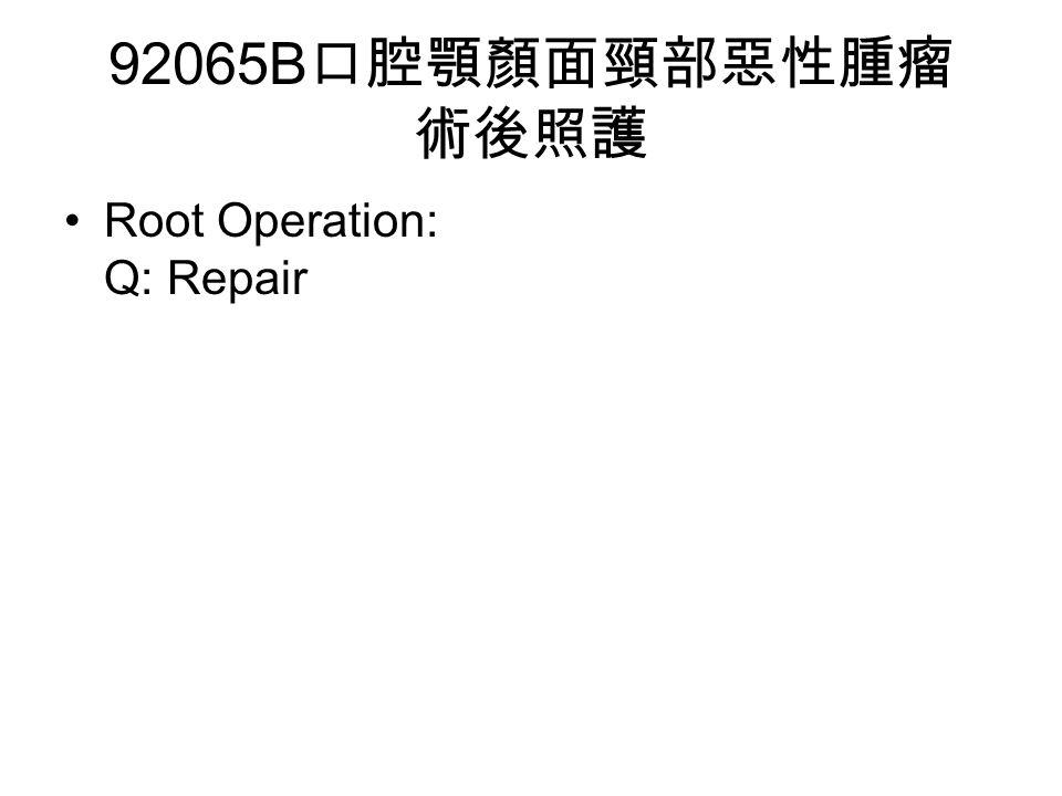 92065B 口腔顎顏面頸部惡性腫瘤 術後照護 Root Operation: Q: Repair