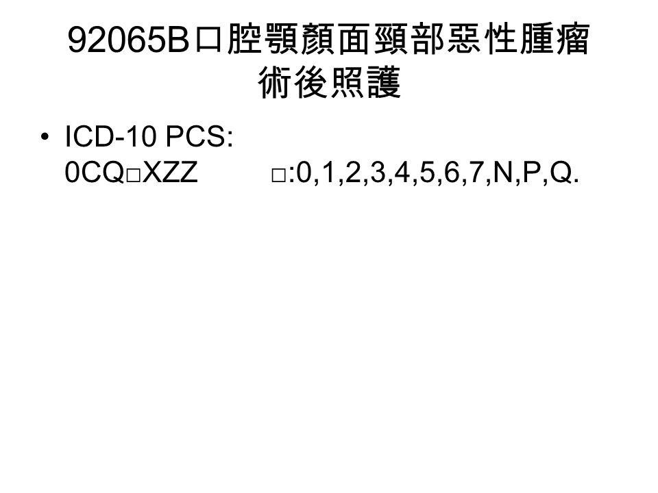 92065B 口腔顎顏面頸部惡性腫瘤 術後照護 ICD-10 PCS: 0CQ□XZZ □:0,1,2,3,4,5,6,7,N,P,Q.