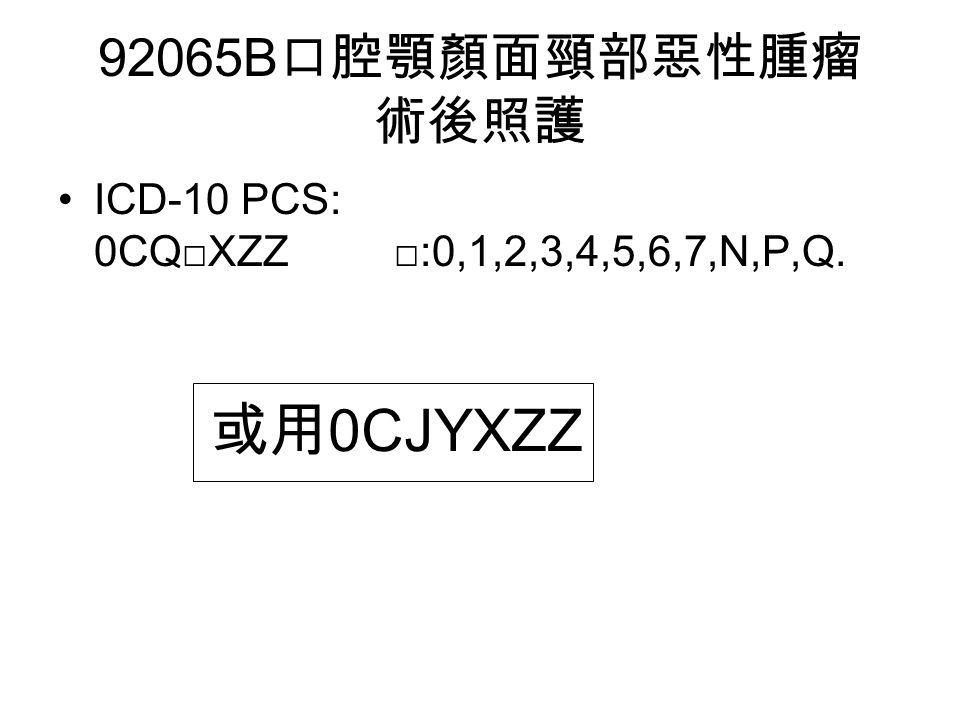92065B 口腔顎顏面頸部惡性腫瘤 術後照護 ICD-10 PCS: 0CQ□XZZ □:0,1,2,3,4,5,6,7,N,P,Q. 或用 0CJYXZZ
