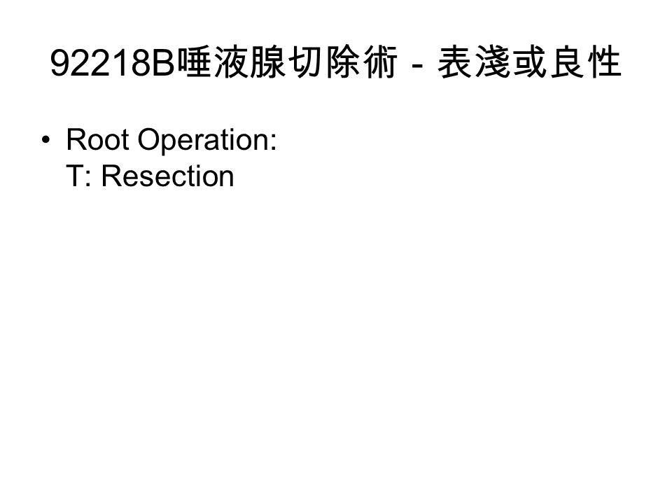 92218B 唾液腺切除術-表淺或良性 Root Operation: T: Resection