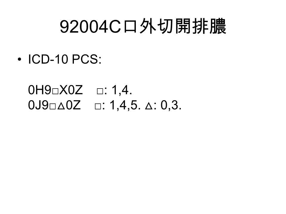 92004C 口外切開排膿 ICD-10 PCS: 0H9□X0Z □: 1,4. 0J9□ △ 0Z □: 1,4,5. △ : 0,3.
