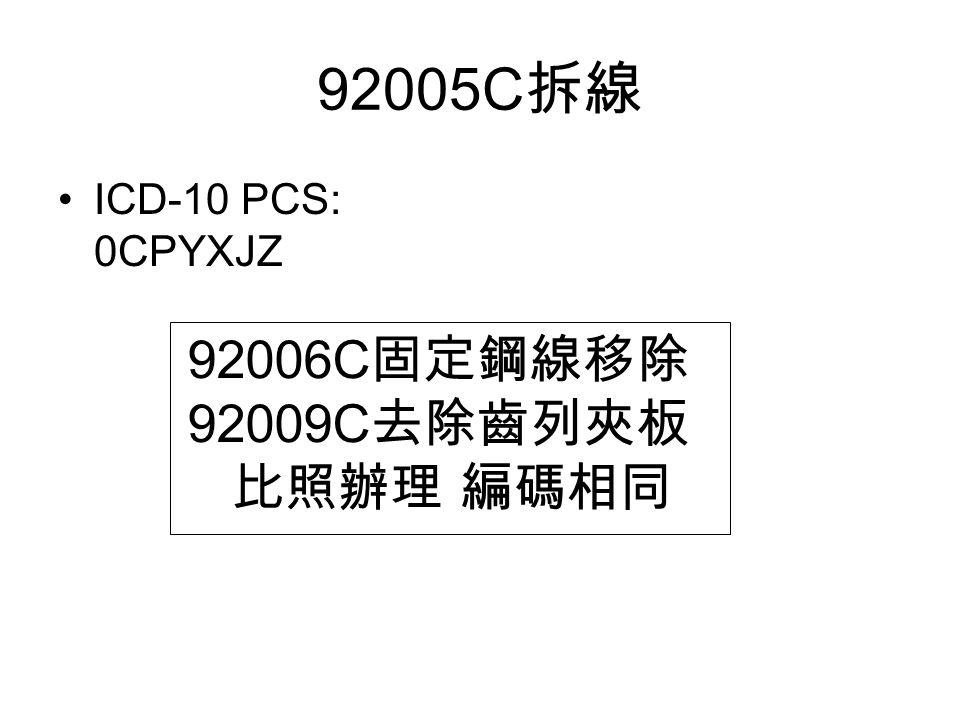 92005C 拆線 ICD-10 PCS: 0CPYXJZ 92006C 固定鋼線移除 92009C 去除齒列夾板 比照辦理 編碼相同