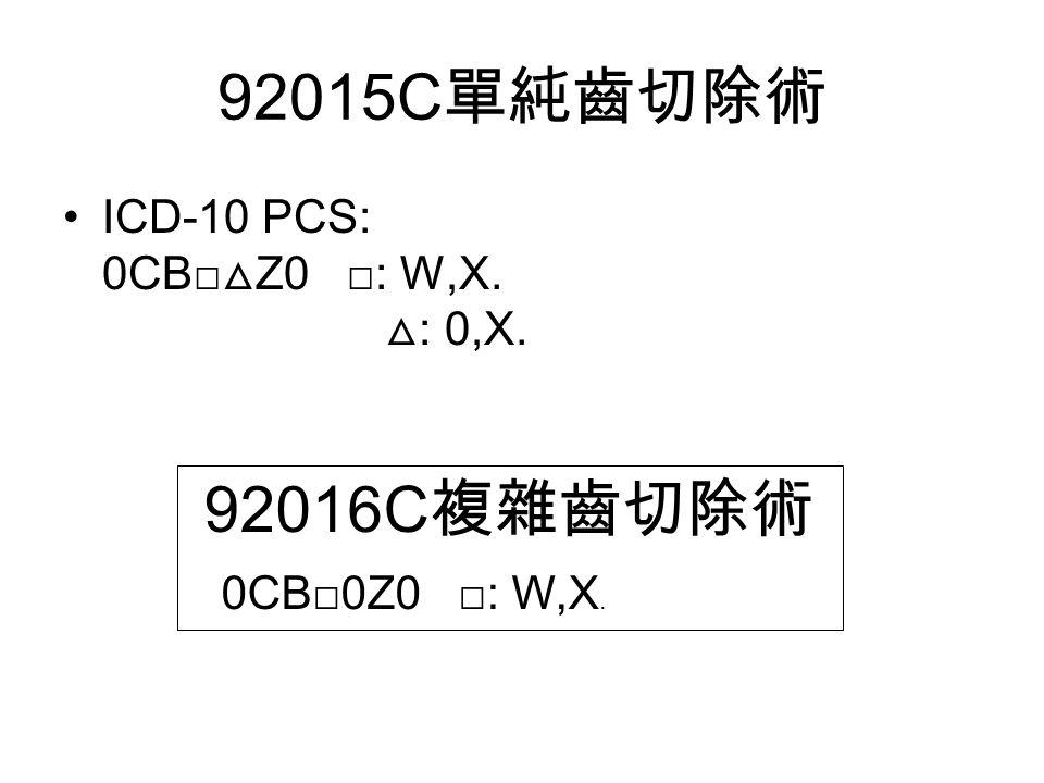 92015C 單純齒切除術 ICD-10 PCS: 0CB□ △ Z0 □: W,X. △ : 0,X. 92016C 複雜齒切除術 0CB □ 0Z0 □ : W,X.
