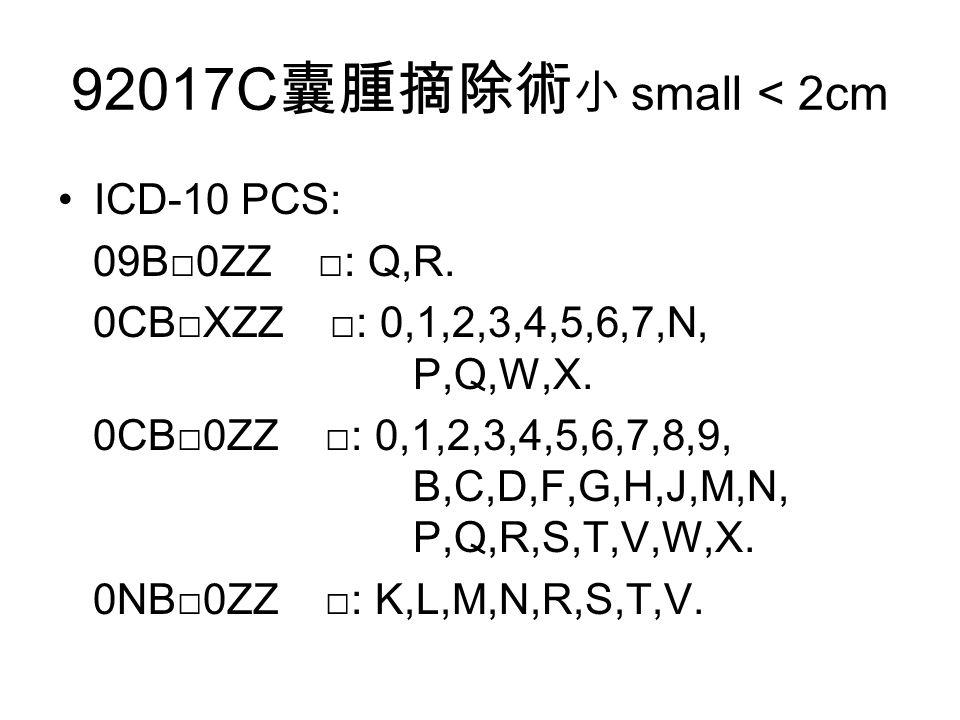 92017C 囊腫摘除術 小 small < 2cm ICD-10 PCS: 09B□0ZZ □: Q,R.