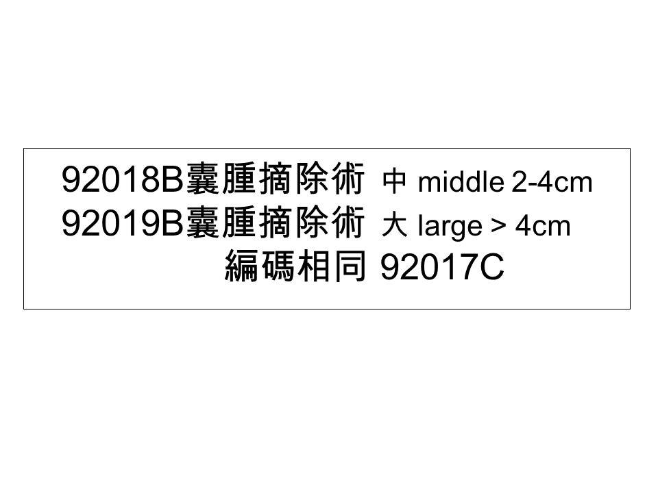 92018B 囊腫摘除術 中 middle 2-4cm 92019B 囊腫摘除術 大 large > 4cm 編碼相同 92017C