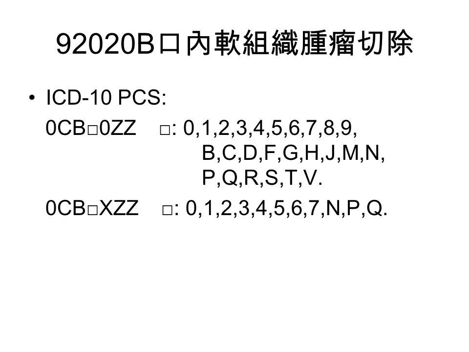 92020B 口內軟組織腫瘤切除 ICD-10 PCS: 0CB□0ZZ □: 0,1,2,3,4,5,6,7,8,9, B,C,D,F,G,H,J,M,N, P,Q,R,S,T,V.