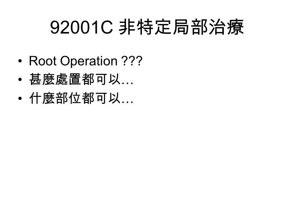 92001C 非特定局部治療 Root Operation 甚麼處置都可以 … 什麼部位都可以 …